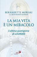 LA MIA VITA E' UN MIRACOLO. L'ULTIMA GUARIGIONE DI LOURDES - Bernadette Moriau