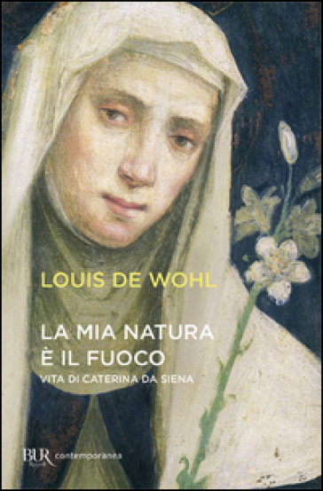 LA MIA NATURA E' IL FUOCO. VITA DI CATERINA DA SIENA - Louis Wohl
